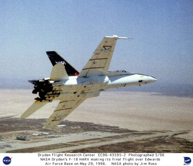 The final flight for the F-18 High Alpha Research Vehicle (HARV) took place at NASA Dryden Flight Research Center, Edwards, California, on May 29, 1996 and was flown by NASA pilot Ed Schneider. The highly modified F-18 airplane flew 383 flights over a nine year period and demonstrated concepts that greatly increase fighter maneuverability. Among concepts proven in the aircraft is the use of paddles to direct jet engine exhaust in cases of extreme altitudes where conventional control surfaces lose effectiveness. Another concept, developed by NASA Langley Research Center, is a deployable wing-like surface installed on the nose of the aircraft for increased right and left (yaw) control on nose-high flight angles.